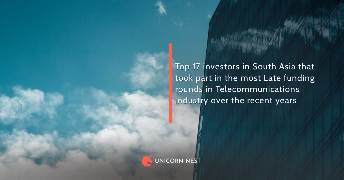 Top 17 investors in South Asia that took part in the most Late funding rounds in Telecommunications industry over the recent years