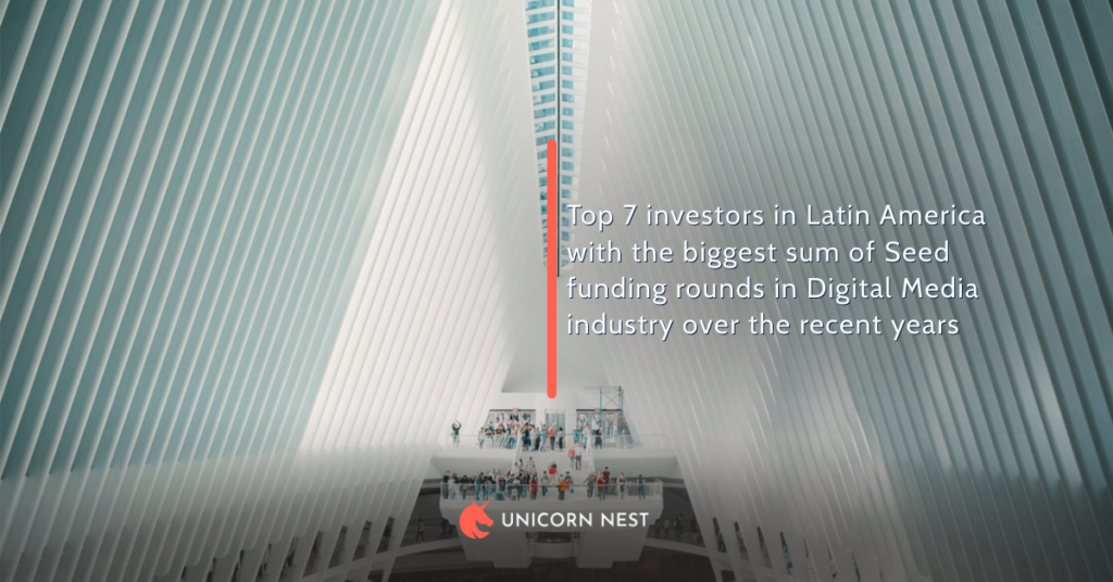 Top 7 investors in Latin America with the biggest sum of Seed funding rounds in Digital Media industry over the recent years
