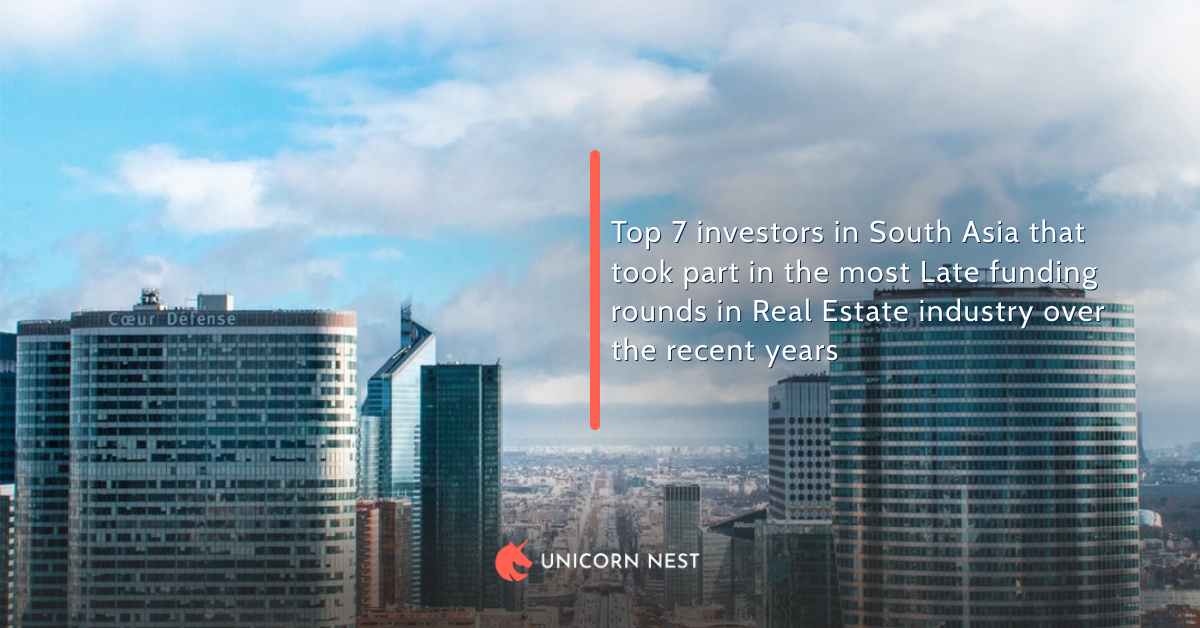 Top 7 investors in South Asia that took part in the most Late funding rounds in Real Estate industry over the recent years