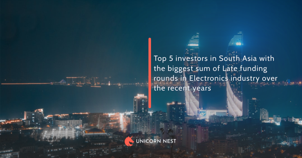 Investors in South Asia: Top 5 with the biggest sum of Late funding rounds in Electronics industry over the last 5 years