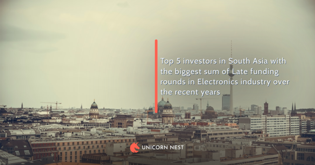 Top 5 investors in South Asia with the biggest sum of Late funding rounds in Electronics industry over the recent years